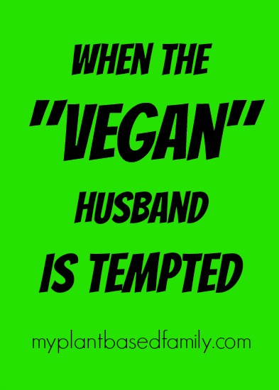 When your Vegan Husband is Tempted